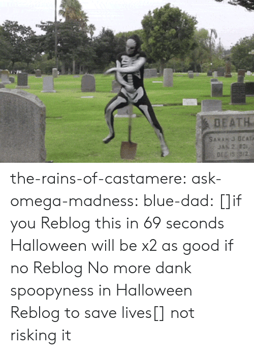 Null: DEATH  SARAH J DEATH  JAN 2 831,  DE IS 9/2 the-rains-of-castamere: ask-omega-madness:  blue-dad:  []if you Reblog this in 69 seconds Halloween will be x2 as good if no Reblog No more dank spoopyness in Halloween Reblog to save lives[]   not risking it