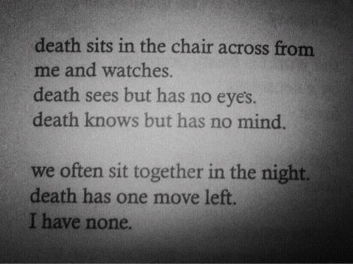 Watches: death sits in the chair across from  me and watches.  death sees but has no eyes  death knows but has no mind  we often sit together in the night.  death has one move left  I have none.
