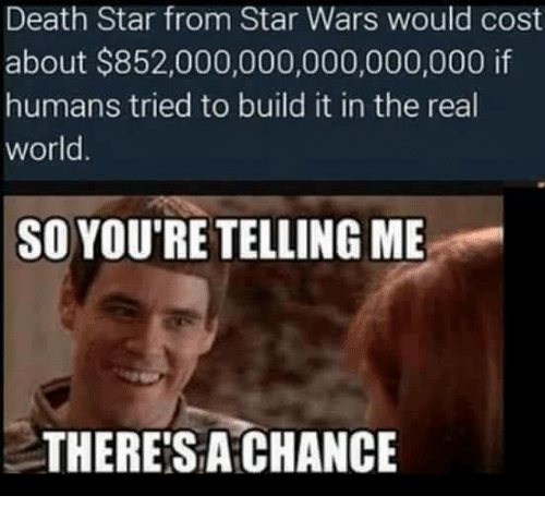 Death Star, Memes, and The Real: Death Star from Star Wars would cost  about $852,000,000,000,000,000 if  humans tried to build it in the real  world.  SO YOU'RE TELLINGME  THERE SA CHANCE