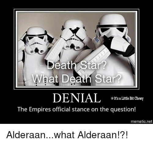 Death Star, Empire, and Memes: Death Star?  rat Deans  DENIAL  It's a Little Bit Chewy  The Empires official stance on the question!  mematic net Alderaan...what Alderaan!?!