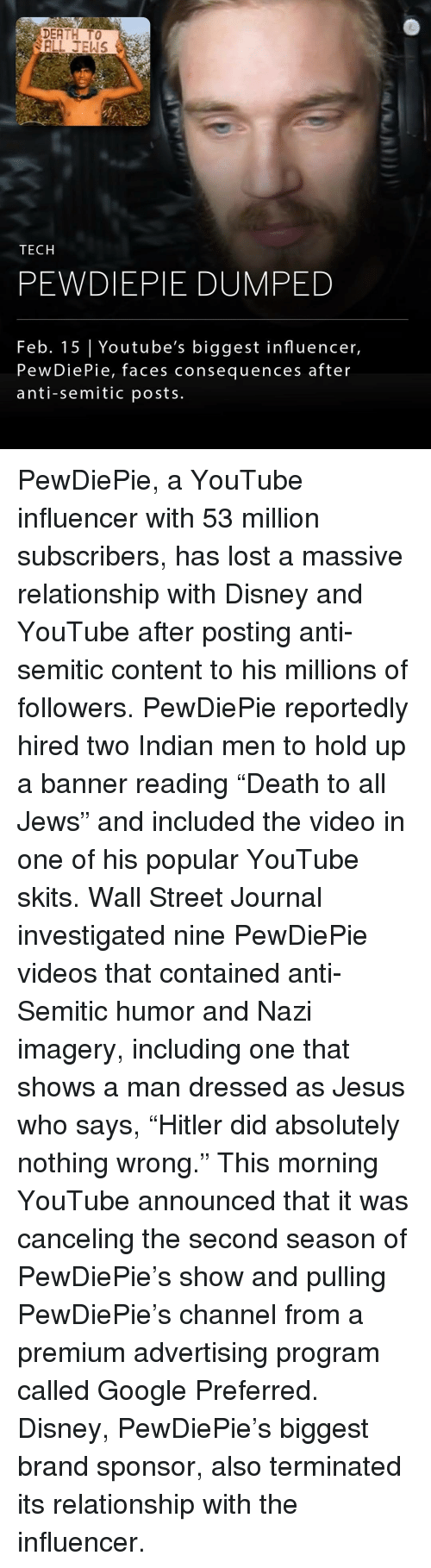 "53 Million: DEATH TO  TECH  PEWDIEPIE DUMPED  Feb. 15 Youtube's biggest influencer,  PewDie Pie, faces consequences after  anti-Semitic posts PewDiePie, a YouTube influencer with 53 million subscribers, has lost a massive relationship with Disney and YouTube after posting anti-semitic content to his millions of followers. PewDiePie reportedly hired two Indian men to hold up a banner reading ""Death to all Jews"" and included the video in one of his popular YouTube skits. Wall Street Journal investigated nine PewDiePie videos that contained anti-Semitic humor and Nazi imagery, including one that shows a man dressed as Jesus who says, ""Hitler did absolutely nothing wrong."" This morning YouTube announced that it was canceling the second season of PewDiePie's show and pulling PewDiePie's channel from a premium advertising program called Google Preferred. Disney, PewDiePie's biggest brand sponsor, also terminated its relationship with the influencer."