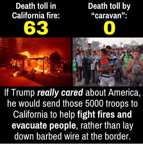 "caravan: Death toll in  California fire:  Death toll by  ""caravan"".  63  0  If Trump really cared about America,  he would send those 5000 troops to  California to help fight fires and  evacuate people, rather than lay  down barbed wire at the border."