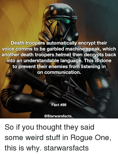 helmet: Death troopers automatically encrypt their  voice comms to be garbled machine speak, which  another death troopers helmet then decrypts back  into an understandable language. This is done  to prevent their enemies from listening in  on communication.  Fact #99  @Starwarsfacts So if you thought they said some weird stuff in Rogue One, this is why. starwarsfacts