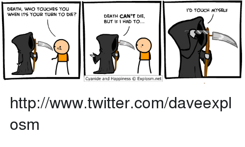 Cyanid And Happiness: DEATH, WHO TOUCHES YOU  WHEN ITS YOUR TURN TO DIE?  DEATH CAN'T DIE,  BUT IF I HAD TO...  Cyanide and Happiness O Explosm.net  I'D TOUCH MYSELF http://www.twitter.com/daveexplosm