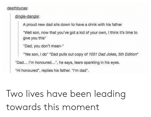 "have a drink: deathbycas:  dingle-dangle:  A proud new dad sits down to have a drink with his father  Well son, now that you've got a kid of your own, think it's time to  give you this""  Dad, you don't mean-""  Yes son, I do"" ""Dad puls out copy of 1001 Dad Jokes, 5th Edition  ""Dad... I'm honoured... , he says, tears sparkling in his eyes.  ""Hi honoured"", replies his father. ""l'm dad"". Two lives have been leading towards this moment"
