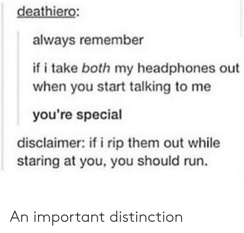 youre special: deathiero  always remember  if i take both my headphones out  when you start talking to me  you're special  disclaimer: if i rip them out while  staring at you, you should run. An important distinction