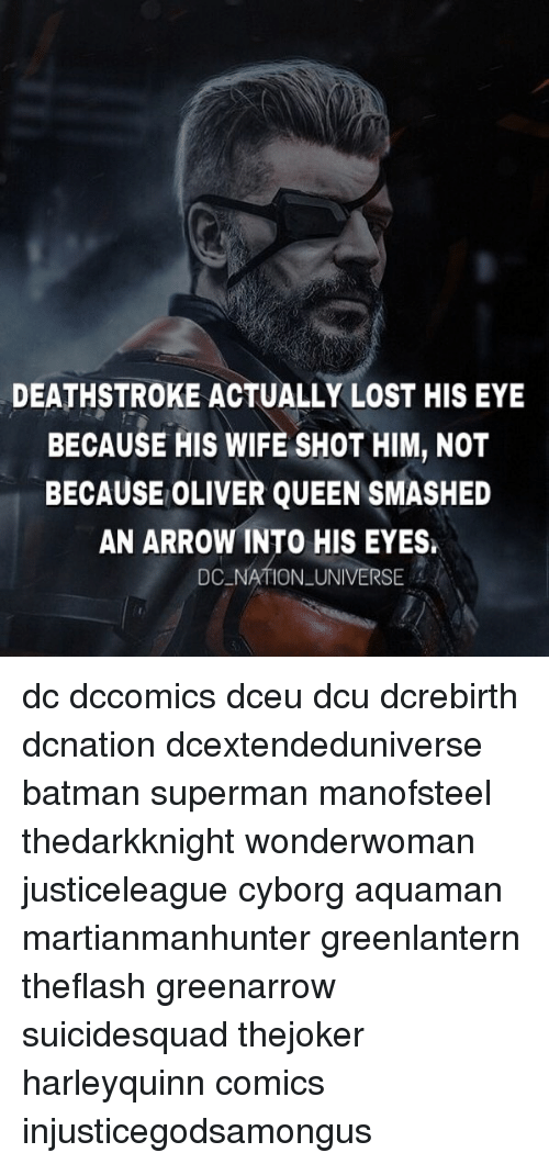 Batman, Memes, and Superman: DEATHSTROKE ACTUALLY LOST HIS EY  BECAUSE HIS WIFE SHOT HIM, NOT  BECAUSE OLIVER QUEEN SMASHED  AN ARROW INTO HIS EYES.  DC NATION UNIVERSE dc dccomics dceu dcu dcrebirth dcnation dcextendeduniverse batman superman manofsteel thedarkknight wonderwoman justiceleague cyborg aquaman martianmanhunter greenlantern theflash greenarrow suicidesquad thejoker harleyquinn comics injusticegodsamongus