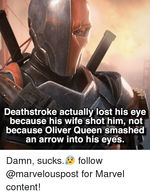 Memes, Queen, and Lost: Deathstroke actually lost his eye  because his wife shot him, not  because Oliver Queen smashed  an arrow into his eyes. Damn, sucks.😰 follow @marvelouspost for Marvel content!