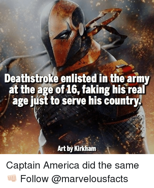 America, Memes, and Army: Deathstroke enlisted in the army  at the age of 16, faking his real  age just to serve his country.  Art by Kirkham Captain America did the same 👊🏻 Follow @marvelousfacts