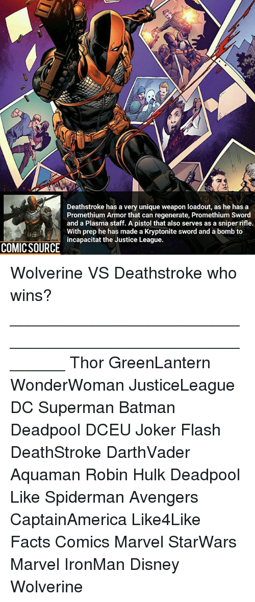 Batman, Disney, and Facts: Deathstroke has a very unique weapon loadout, as he has a  Promethium Armor that can regenerate, Promethium Sword  and a Plasma staff. A pistol that also serves as a sniper rifle.  With prep he has made a Kryptonite sword and a bomb to  incapacitat the Justice League.  COMIC SOURCE Wolverine VS Deathstroke who wins? ________________________________________________________ Thor GreenLantern WonderWoman JusticeLeague DC Superman Batman Deadpool DCEU Joker Flash DeathStroke DarthVader Aquaman Robin Hulk Deadpool Like Spiderman Avengers CaptainAmerica Like4Like Facts Comics Marvel StarWars Marvel IronMan Disney Wolverine