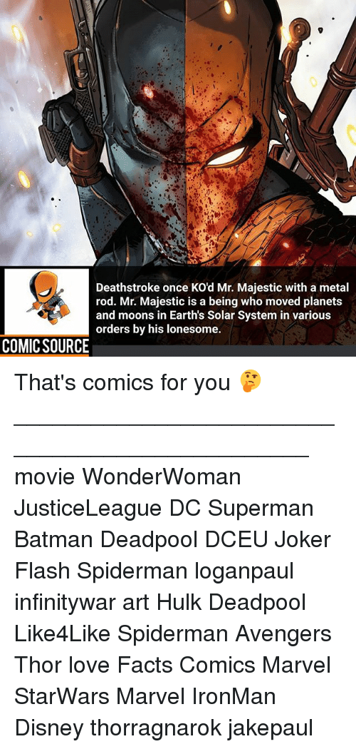 Batman, Disney, and Facts: Deathstroke once KO'd Mr. Majestic with a metal  rod. Mr. Majestic is a being who moved planets  and moons in Earth's Solar System in various  orders by his lonesome.  COMIC SOURCE That's comics for you 🤔 ________________________________________________ movie WonderWoman JusticeLeague DC Superman Batman Deadpool DCEU Joker Flash Spiderman loganpaul infinitywar art Hulk Deadpool Like4Like Spiderman Avengers Thor love Facts Comics Marvel StarWars Marvel IronMan Disney thorragnarok jakepaul