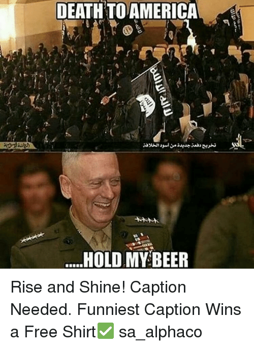 Memes, Captioned, and 🤖: DEATHTO AMERICA  HOLD MY BEER Rise and Shine! Caption Needed. Funniest Caption Wins a Free Shirt✅ sa_alphaco