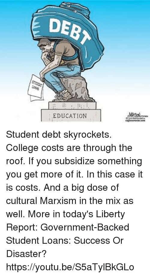 College, Dank, and Loans: DEB  E EDUCATION Student debt skyrockets. College costs are through the roof. If you subsidize something you get more of it. In this case it is costs. And a big dose of cultural Marxism in the mix as well. More in today's Liberty Report:  Government-Backed Student Loans: Success Or Disaster? https://youtu.be/S5aTylBkGLo