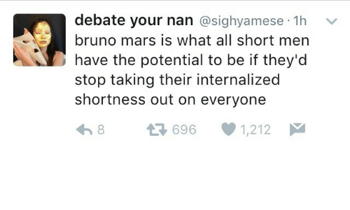 shortness: debate your nan @sighyamese 1h  bruno mars is what all short men  have the potential to be if they'd  stop taking their internalized  shortness out on everyone  다 696-1212