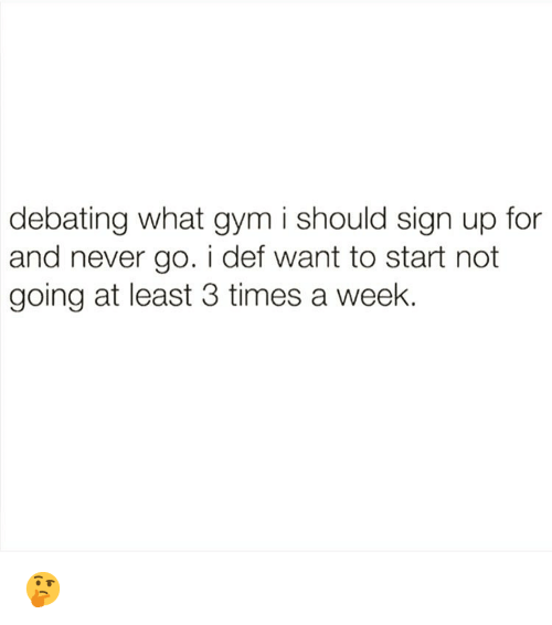 Gym, Memes, and Never: debating what gym i should sign up for  and never go. i def want to start not  going at least 3 times a week. 🤔