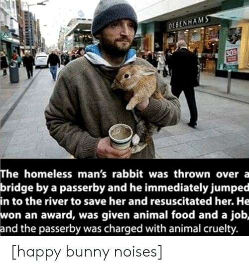 Was Given: DEBENHAMS  30  The homeless man's rabbit was thrown over a  bridge by a passerby and he immediately jumped  in to the river to save her and resuscitated her. He  won an award, was given animal food and a job,  and the passerby was charged with animal cruelty. [happy bunny noises]
