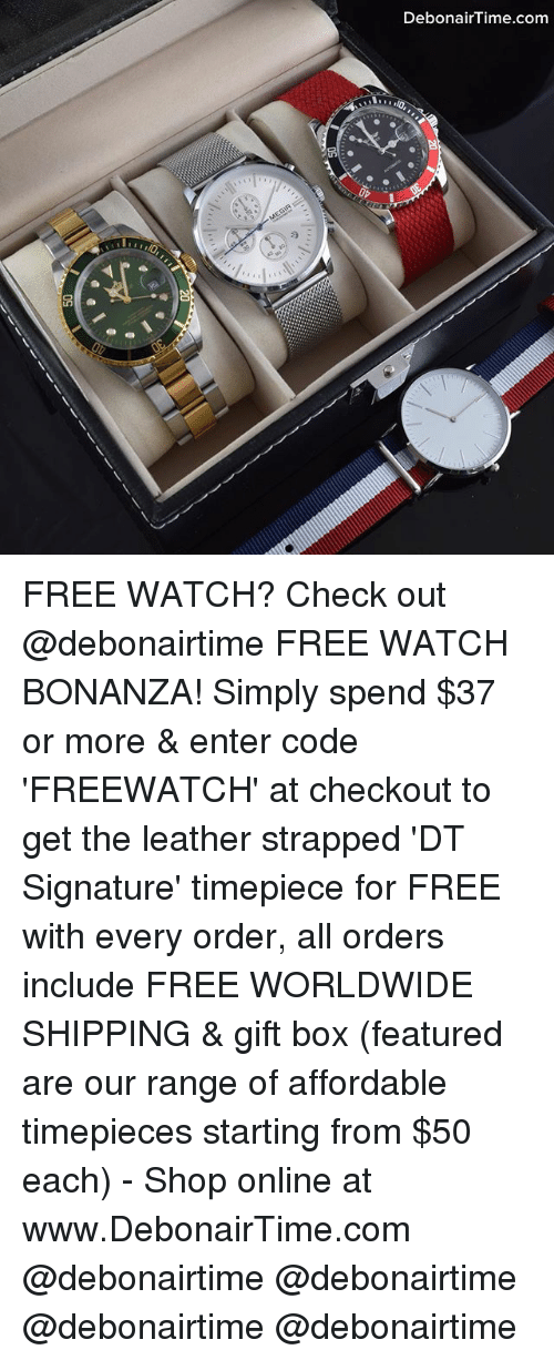 Memes, Free, and Watch: DebonairTime.com FREE WATCH? Check out @debonairtime FREE WATCH BONANZA! Simply spend $37 or more & enter code 'FREEWATCH' at checkout to get the leather strapped 'DT Signature' timepiece for FREE with every order, all orders include FREE WORLDWIDE SHIPPING & gift box (featured are our range of affordable timepieces starting from $50 each) - Shop online at www.DebonairTime.com @debonairtime @debonairtime @debonairtime @debonairtime