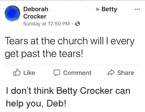 Church, Help, and Sunday: Deborah  Crocker  Sunday at 12:50 PM  Betty  lears at the church will l every  get past the tears!  ike Comment