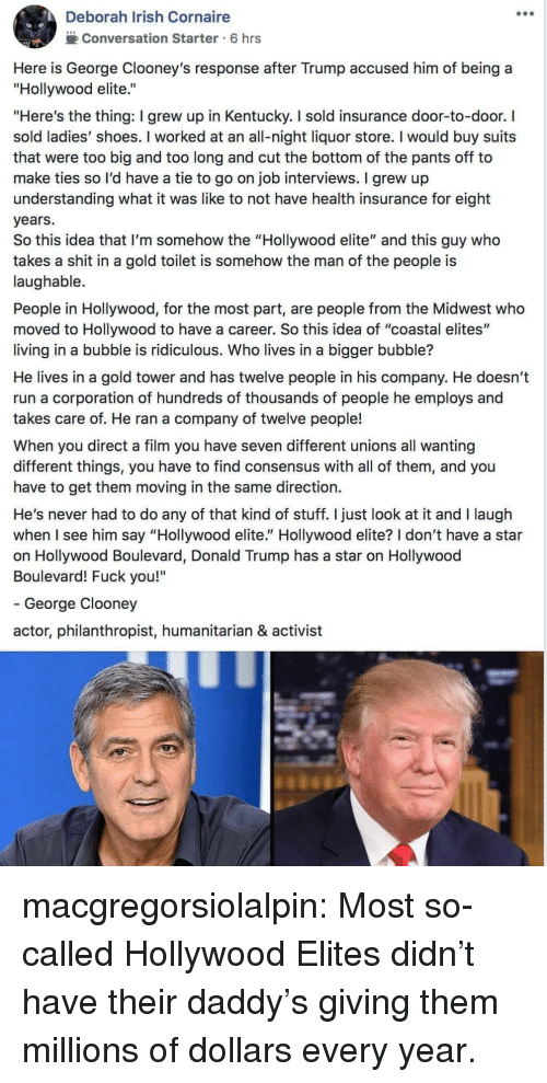 "Deborah: Deborah Irish Cornaire  2Conversation Starter 6 hrs  Here is George Clooney's response after Trump accused him of being a  ""Hollywood elite.""  ""Here's the thing: I grew up in Kentucky. I sold insurance door-to-door. I  sold ladies' shoes. I worked at an all-night liquor store. I would buy suits  that were too big and too long and cut the bottom of the pants off to  make ties so l'd have a tie to go on job interviews. I grew up  understanding what it was like to not have health insurance for eight  years.  So this idea that I'm somehow the ""Hollywood elite"" and this guy who  takes a shit in a gold toilet is somehow the man of the people is  laughable.  People in Hollywood, for the most part, are people from the Midwest who  moved to Hollywood to have a career. So this idea of ""coastal elites""  living in a bubble is ridiculous. Who lives in a bigger bubble?  He lives in a gold tower and has twelve people in his company. He doesn't  run a corporation of hundreds of thousands of people he employs and  takes care of. He ran a company of twelve people!  When you direct a film you have seven different unions all wanting  different things, you have to find consensus with all of them, and you  have to get them moving in the same direction.  He's never had to do any of that kind of stuff. I just look at it and I laugh  when I see him say ""Hollywood elite."" Hollywood elite? I don't have a star  on Hollywood Boulevard, Donald Trump has a star on Hollywood  Boulevard! Fuck you!""  - George Clooney  actor, philanthropist, humanitarian & activist macgregorsiolalpin: Most so-called Hollywood Elites didn't have their daddy's giving them millions of dollars every year."