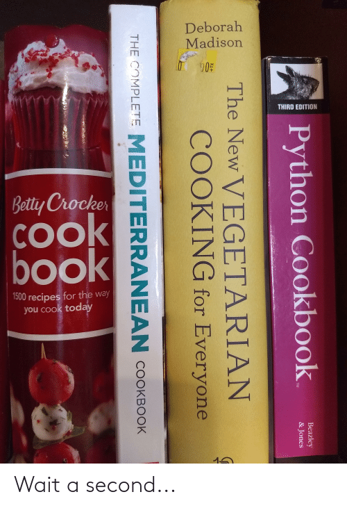 Deborah: Deborah  Madison  THIRD EDITION  Betty Crocker  COok  book  1500 recipes for the way  you cook today  Beazley  & Jones  Python Cookbook.  TM  The New VEGETARIAN  COOKING for Everyone  +TX  THE COMPLETE MEDITERRANEAN COOKBOOK Wait a second...