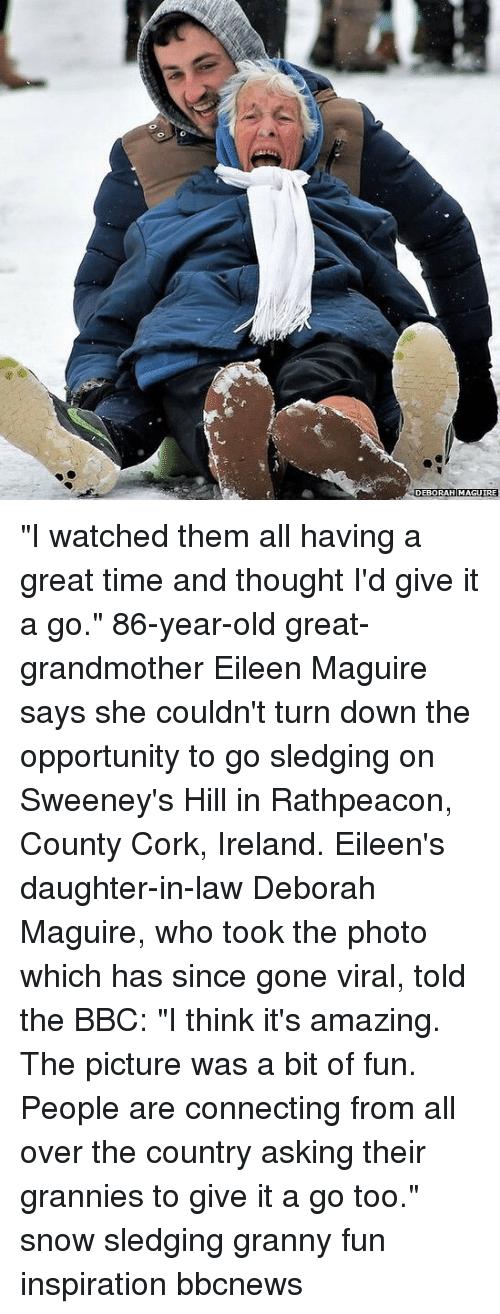 "Eileen: DEBORAH MAGUIRE ""I watched them all having a great time and thought I'd give it a go."" 86-year-old great-grandmother Eileen Maguire says she couldn't turn down the opportunity to go sledging on Sweeney's Hill in Rathpeacon, County Cork, Ireland. Eileen's daughter-in-law Deborah Maguire, who took the photo which has since gone viral, told the BBC: ""I think it's amazing. The picture was a bit of fun. People are connecting from all over the country asking their grannies to give it a go too."" snow sledging granny fun inspiration bbcnews"