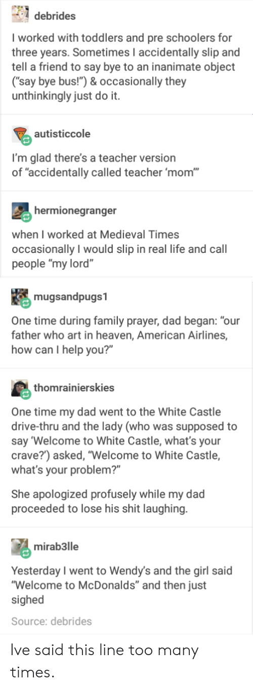 """medieval times: debrides  I worked with toddlers and pre schoolers for  three years. Sometimes I accidentally slip and  tell a friend to say bye to an inanimate object  (""""say bye bus!"""") & occasionally they  unthinkingly just do it.  autisticcole  I'm glad there's a teacher version  of """"accidentally called teacher 'mom""""  hermionegranger  when I worked at Medieval Times  occasionally I would slip in real life and call  people """"my lord""""  mugsandpugs1  One time during family prayer, dad began: """"our  father who art in heaven, American Airlines,  how can I help you?""""  thomrainierskies  One time my dad went to the White Castle  drive-thru and the lady (who was supposed to  say 'Welcome to White Castle, what's your  crave?) asked, """"Welcome to White Castle,  what's your problem?""""  She apologized profusely while my dad  proceeded to lose his shit laughing  mirab3lle  Yesterday I went to Wendy's and the girl said  """"Welcome to McDonalds"""" and then just  sighed  Source: debrides Ive said this line too many times."""