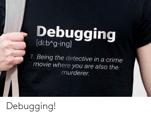 Murderer: Debugging  [di:b^g-ing]  1. Being the detective in a crime  movie where you are also the  murderer. Debugging!