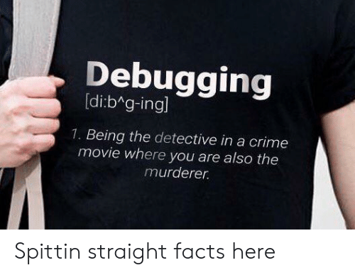 Murderer: Debugging  [di:b g-ingl  1. Being the detective in a crime  movie where you are also the  murderer Spittin straight facts here