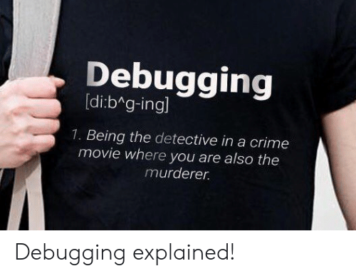 Murderer: Debugging  [di:b g-ingl  1. Being the detective in a crime  movie where you are also the  murderer Debugging explained!