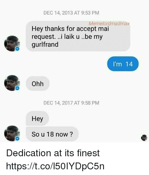 Hood, Accept, and Now: DEC 14, 2013 AT 9:53 PM  Memelordmadmax  Hey thanks for accept mai  request. ..i laik u ..be my  gurlfrand  I'm 14  Ohh  DEC 14, 2017 AT 9:58 PM  Hey  So u 18 now ? Dedication at its finest https://t.co/l50IYDpC5n