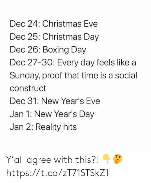 Agree With: Dec 24: Christmas Eve  Dec 25: Christmas Day  Dec 26: Boxing Day  Dec 27-30: Every day feels like a  Sunday, proof that time is a social  construct  Dec 31: New Year's Eve  Jan 1: New Year's Day  Jan 2: Reality hits Y'all agree with this?! 👇🤔 https://t.co/zT71STSkZ1