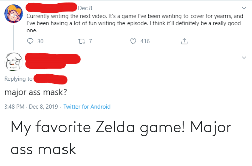 zelda game: Dec 8  Currently writing the next video. It's a game l've been wanting to cover for yearrrs, and  I've been having a lot of fun writing the episode. I think it'll definitely be a really good  one.  27 7  416  30  Replying to  major ass mask?  3:48 PM - Dec 8, 2019 - Twitter for Android My favorite Zelda game! Major ass mask