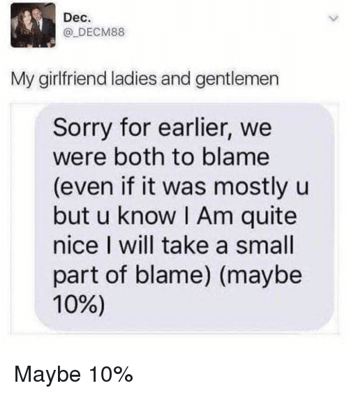 Sorry, Quite, and Girl Memes: Dec.  @ DECM88  My girlfriend ladies and gentlemen  Sorry for earlier, we  were both to blame  (even if it was mostly u  but u know I Am quite  nice I will take a small  part of blame) (maybe  10%) Maybe 10%