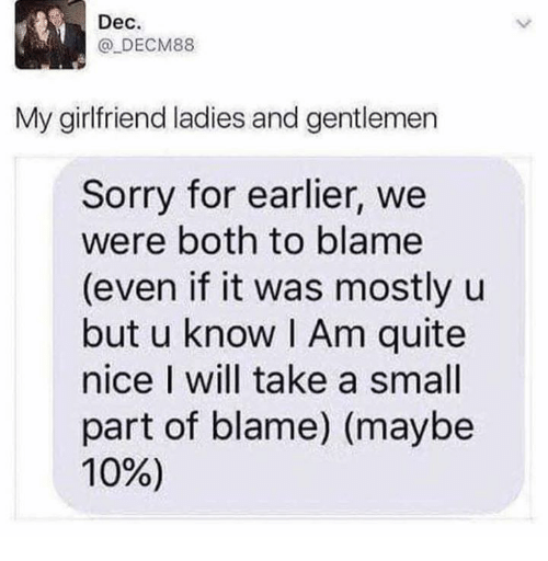 Dank, Sorry, and Quite: Dec.  @ DECM88  My girlfriend ladies and gentlemen  Sorry for earlier, we  were both to blame  (even if it was mostly u  but u know I Am quite  nice I will take a small  part of blame) (maybe  10%)