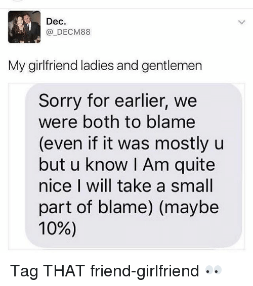 Memes, Sorry, and Quite: Dec.  _DECM88  My girlfriend ladies and gentlemen  Sorry for earlier, we  were both to blame  (even if it was mostly u  but u know I Am quite  nice I will take a small  part of blame) (maybe  10%) Tag THAT friend-girlfriend 👀