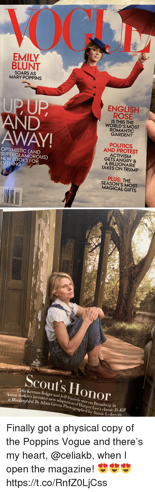 broadway: DEC  EMILY  BLUNT  SOARS AS  MARY POPPINS  UPUP  AND  AWAY  ENGLISH  ROSE  IS THIS THE  WORLD'S MOST  ROMANTIC  GARDEN?  OPTIMISTIC (AND  SUPERGLAMOROUS)  NEW LOOKS FOR  EVENING  POLITICS  AND PROTEST  ACTIVISM  GETS ANGRY &  A BILLIONAIRE  TAKES ON TRUMP  PLUS: THIE  SEASON'S MOST  MAGICAL GIFTS  $6.99  12>   Scout's Honor  Celia Keenan-Bolger and Jeff Daniels star on Broadway in  Sorkin's inventive new adaptation of Harper Lee's classic 10  To Ki  a Mockingbird. By Adam (Green. Photographed by Annie Leibovit? Finally got a physical copy of the Poppins Vogue and there's my heart, @celiakb, when I open the magazine! 😍😍😍 https://t.co/RnfZ0LjCss