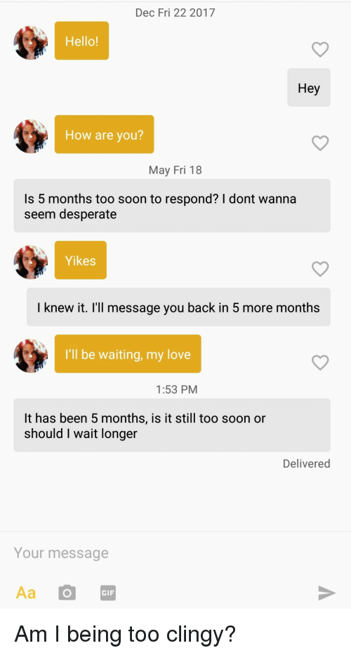 Hey How Are You: Dec Fri 22 2017  Hello!  Hey  How are you?  May Fri 18  Is 5 months too soon to respond? I dont wanna  seem desperate  Yikes  I knew it. I'll message you back in 5 more months  I'll be waiting, my love  1:53 PM  It has been 5 months, is it still too soon or  should I wait longer  Delivered  Your message  Aa O  GIF Am I being too clingy?
