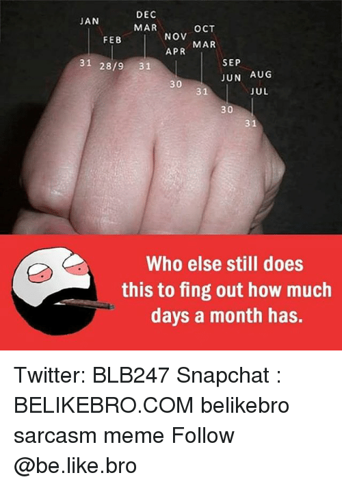 marred: DEC  MAR  JAN  OCT  NOV  APR  FEB  MAR  31 28/9 31  SEP  JUN AUG  30  31  JUL  30  31  Who else still does  this to fing out how much  days a month has. Twitter: BLB247 Snapchat : BELIKEBRO.COM belikebro sarcasm meme Follow @be.like.bro