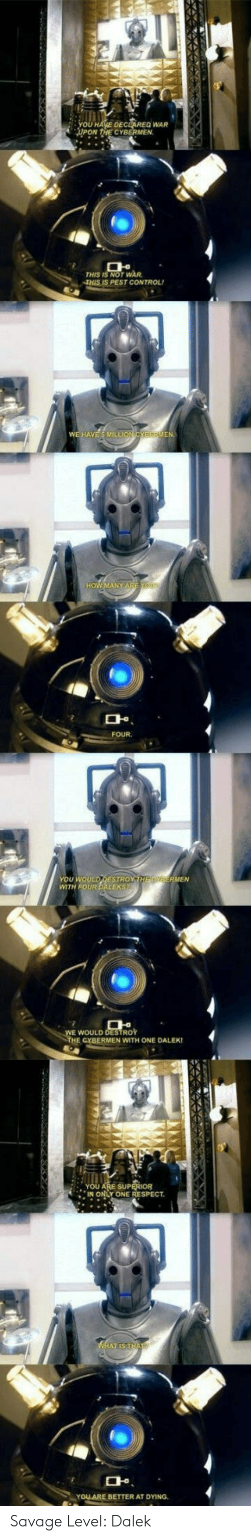 Savage Level: DEC REQ WAR  CYBERMEN.  THIS IS NOT WAR  THIS IS PEST CONTROL  머.  FOUR  YOU WOULD DESTROY  You wou  WTH FOUR DALEKS  WOULD DESTROY  THE CYBERMEN WITH ONE DALEK!  YOU ARE SUP  IN ONLY ONE RESPECT  며  YOLARE BETTER AT DYING. Savage Level: Dalek