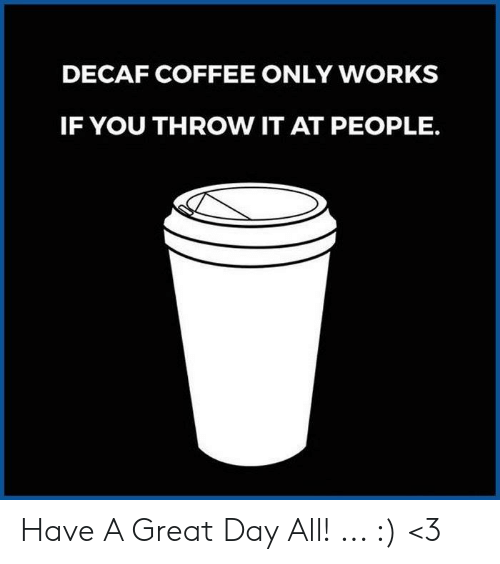 decaf coffee: DECAF COFFEE ONLY WORKS  IF YOU THROW IT AT PEOPLE. Have A Great Day All! ... :) <3