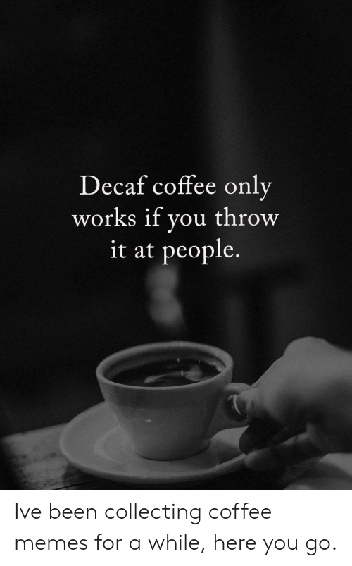 decaf coffee: Decaf coffee only  works if you throw  it at people. Ive been collecting coffee memes for a while, here you go.
