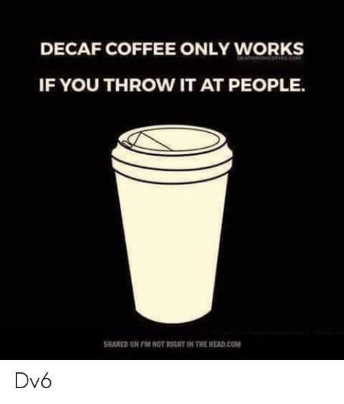 decaf coffee: DECAF COFFEE ONLY WORKS  IF YOU THROW IT AT PEOPLE.  SHARED ON P'M NOT RIGHT IN THE HEAD.COM Dv6