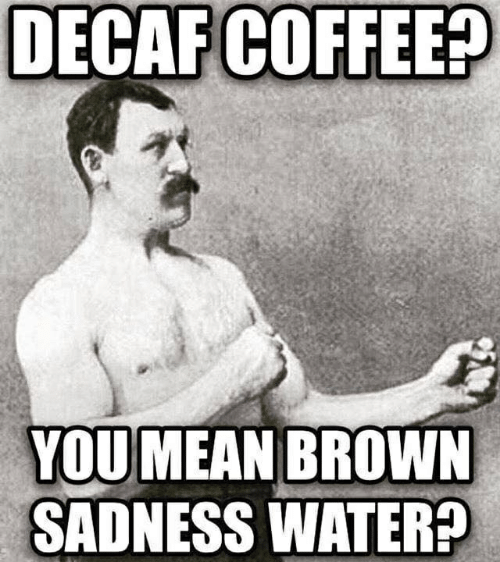 decaf coffee: DECAF  COFFEE?  YOU MEAN BROWN  SADNESS WATER?