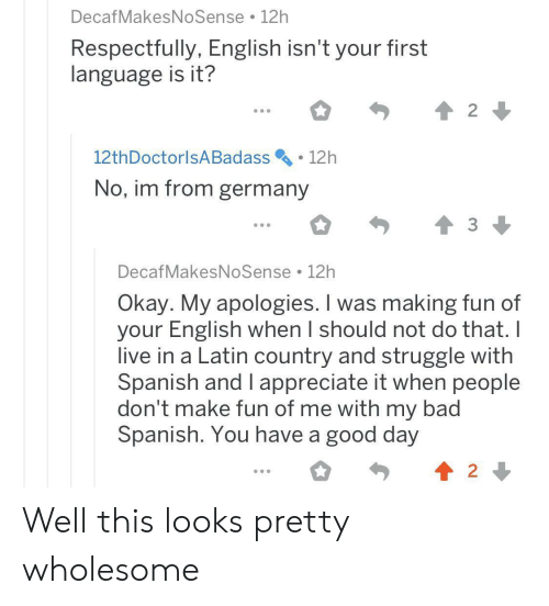 respectfully: DecafMakesNoSense 12h  Respectfully, English isn't your first  language is it?  2  12th DoctorlsA Badass  12h  No, im from germany  DecafMakesNoSense 12h  Okay. My apologies. I was making fun of  your English when I should not do that. I  live in a Latin country and struggle with  Spanish and I appreciate it when people  don't make fun of me with my bad  Spanish. You have a good day  2 Well this looks pretty wholesome