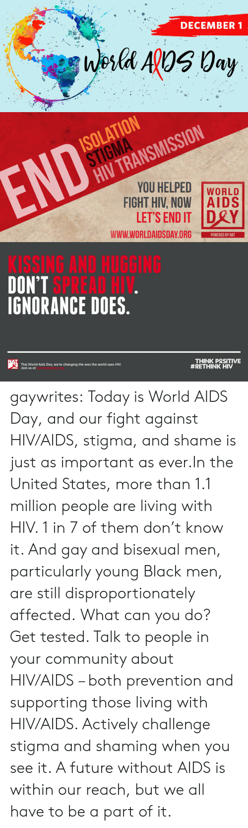 Changing: DECEMBER 1  Wesla ApOS 0ay   ISOLATION  STIGMA  HIV TRANSMISSION  END  YOU HELPED  FIGHT HIV, NOW AIDS  LET'S END IT DRY  WORLD  www.WORLDAIDSDAY.ORG  POWERED BY NAT   KISSING AND HUGGING  DON'T SPREAD HIV.  IGNORANCE DOES.  NAT  THINK PRSITIVE  #RETHINK HIV  This World Aids Day, we're changing the way the world sees HIV.  Join us at gaywrites:  Today is World AIDS Day, and our fight against HIV/AIDS, stigma, and shame is just as important as ever.In the United States, more than 1.1 million people are living with HIV. 1 in 7 of them don't know it. And gay and bisexual men, particularly young Black men, are still disproportionately affected. What can you do? Get tested. Talk to people in your community about HIV/AIDS – both prevention and supporting those living with HIV/AIDS. Actively challenge stigma and shaming when you see it. A future without AIDS is within our reach, but we all have to be a part of it.