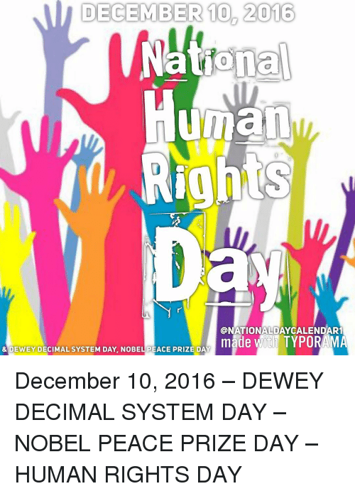 Dewey, Memes, and 🤖: DECEMBER 10 2016  National  Human  Rights  CONATIONALDAYCALENDAR1  made with TYPORAMA  & DEWEY DECIMAL SYSTEM DAY, NOBEL PEACE PRIZE DAY December 10, 2016 – DEWEY DECIMAL SYSTEM DAY – NOBEL PEACE PRIZE DAY – HUMAN RIGHTS DAY
