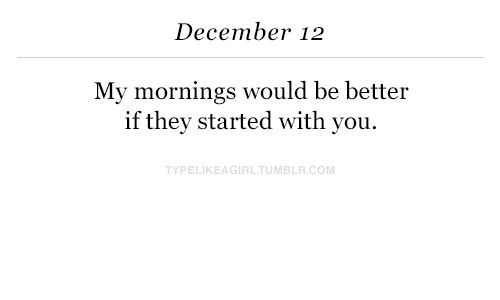My Mornings: December 12  My mornings would be better  if thev started with you.  TYPELIKEAGIRLTUMBLR.COM