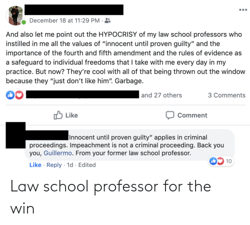 """Law School: December 18 at 11:29 PM .  And also let me point out the HYPOCRISY of my law school professors who  instilled in me all the values of """"innocent until proven guilty"""" and the  importance of the fourth and fifth amendment and the rules of evidence as  a safeguard to individual freedoms that I take with me every day in my  practice. But now? They're cool with all of that being thrown out the window  because they """"just don't like him"""". Garbage.  and 27 others  3 Comments  O Like  Comment  Innocent until proven guilty"""" applies in criminal  proceedings. Impeachment is not a criminal proceeding. Back you  you, Guillermo. From your former law school professor.  10  Like · Reply · 1d · Edited Law school professor for the win"""