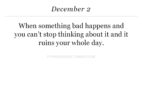 December 2: December 2  When something bad happens and  you can't stop thinking about it and it  ruins your whole day.  TYPELIKEAGIRLTUMBLR.COM