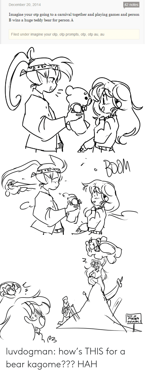 hah: December 20, 2014  42 notes  Imagine your otp going to a carnival together and playing games and person  B wins a huge teddy bear for person A  Filed under imagine your otp, otp prompts, otp, otp au, au   BOOM   VIN  ANIMAL! luvdogman:  how's THIS for a bear kagome??? HAH